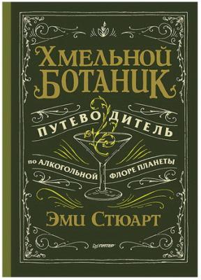Хмельной ботаник. Путеводитель по алкогольной флоре планеты. Стюарт Э., К25550