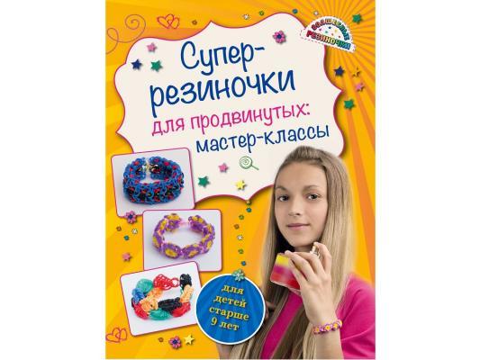 Волшебные резиночки Супер резиночки для продвинутых: мастер-классы (для детей старше 9 лет) Елисеева А.В. книги эксмо изучаю мир вокруг для детей 6 7 лет
